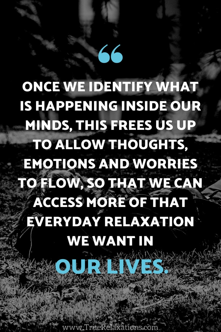 Once we identify what is happening inside our minds, this frees us up to allow thoughts, emotions and worries to flow, so that we can access more of that everyday relaxation we want in our lives.