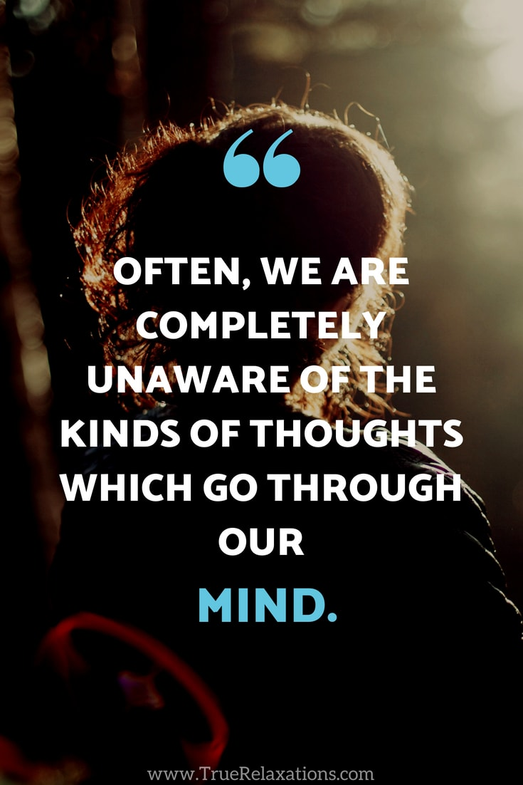 Often, we are completely unaware of the kinds of thoughts which go through our mind.
