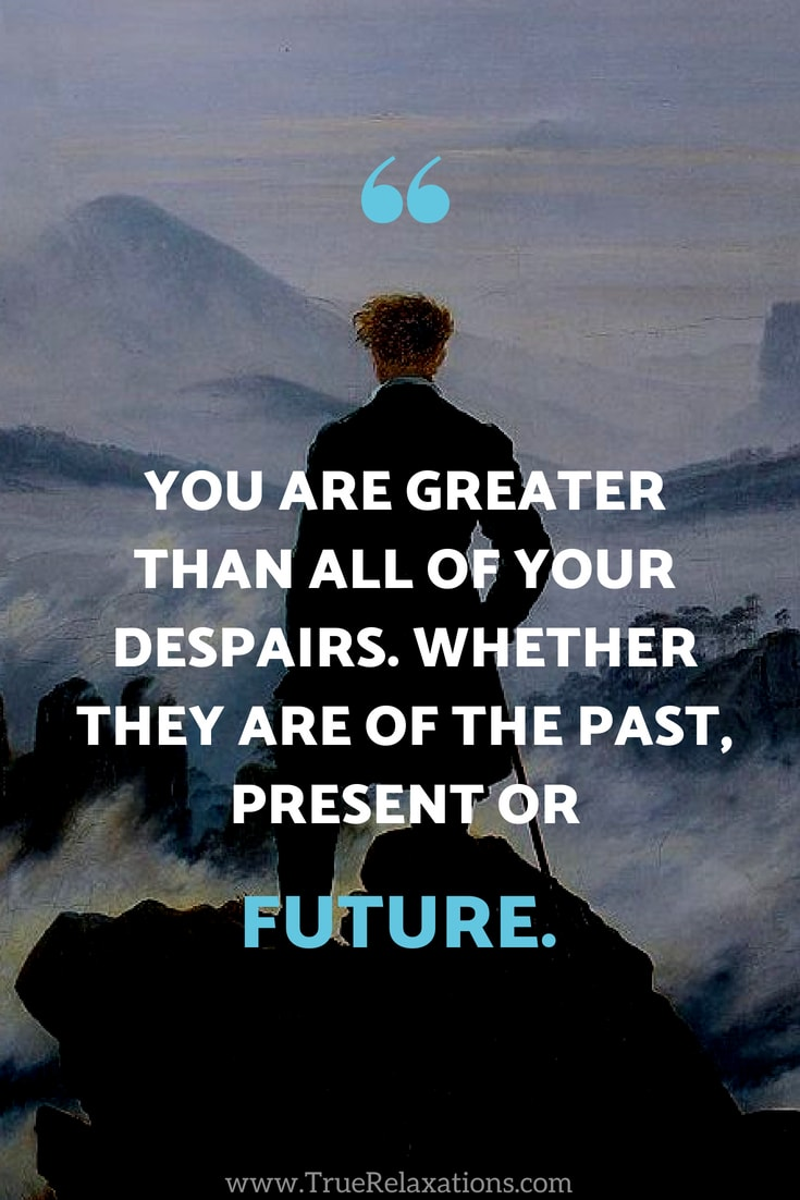 you are GREATER than all of your despairs. Whether they are of the past, present or future.