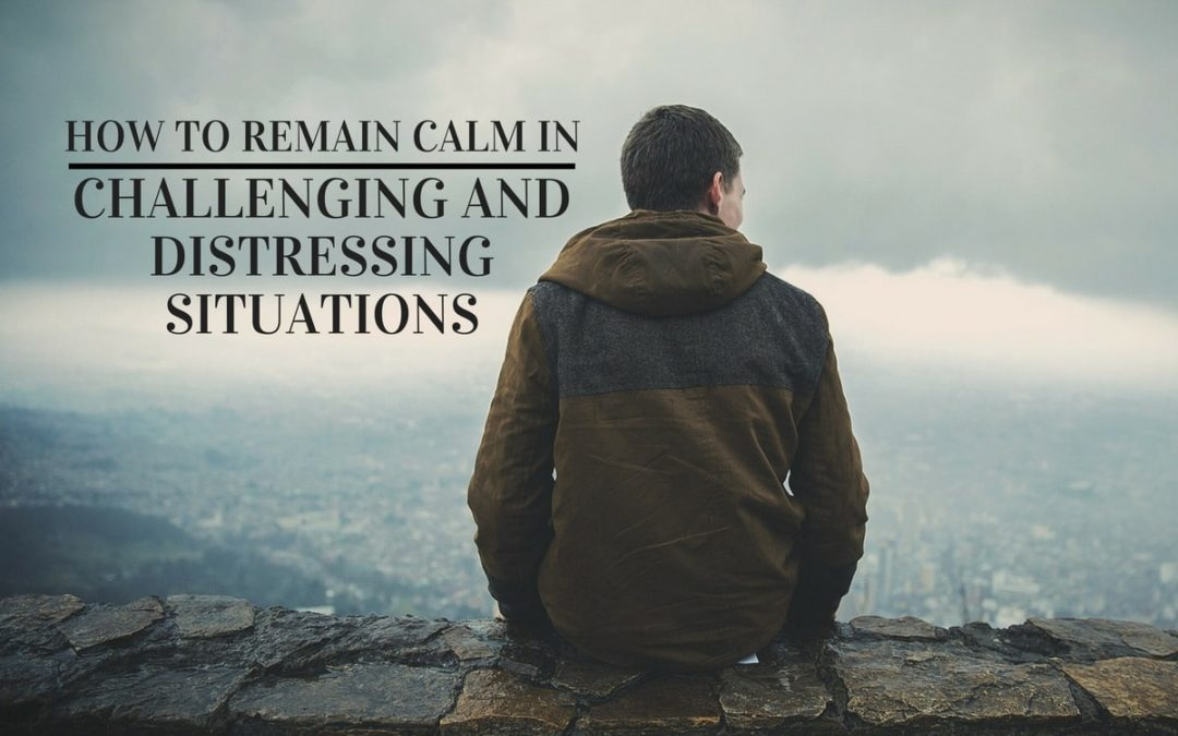 How to Remain Calm in Any Challenging and Distressing Situations