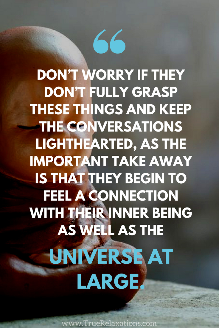 Meditation quote for children: Don't worry if they don't fully grasp these things and keep the conversations lighthearted, as the important take away is that they begin to feel a connection with their inner being as well as the universe at large.