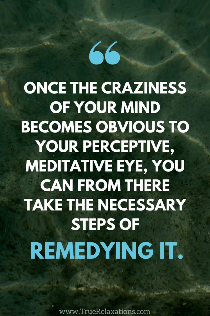 Floating: Once the craziness of your mind becomes obvious to your perceptive, meditative eye, you can from there take the necessary steps of remedying it.