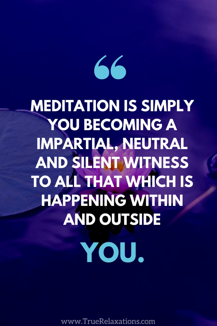 Isolation tank: Meditation is simply you becoming a impartial, neutral and silent witness to all that which is happening within and outside you.
