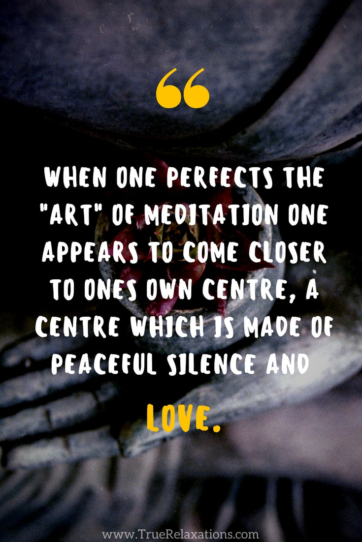 "When one perfects this ""art"" one appears to come closer to ones own centre, a centre which is made of peaceful silence and love."