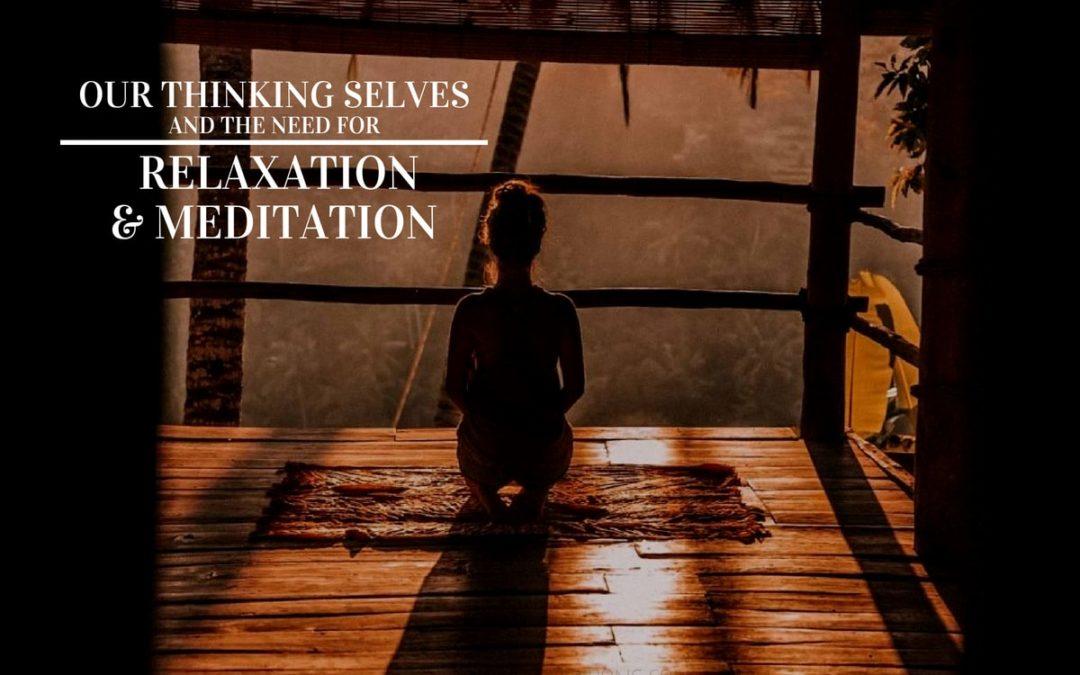 Our Thinking Selves and the Need for Relaxation and Meditation