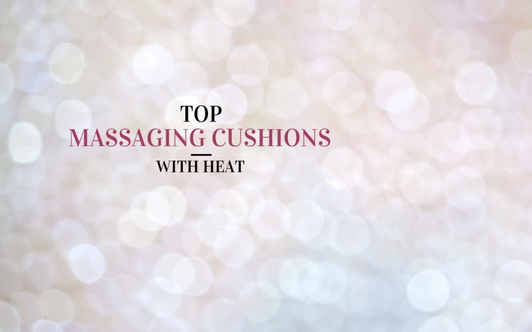 Top 6 Massaging Cushions with Heat