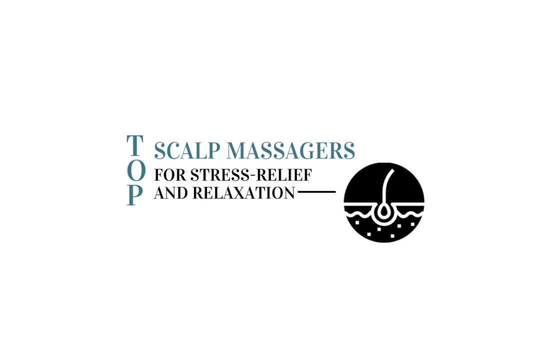 Top Scalp Massagers for Stress-Relief and Relaxation
